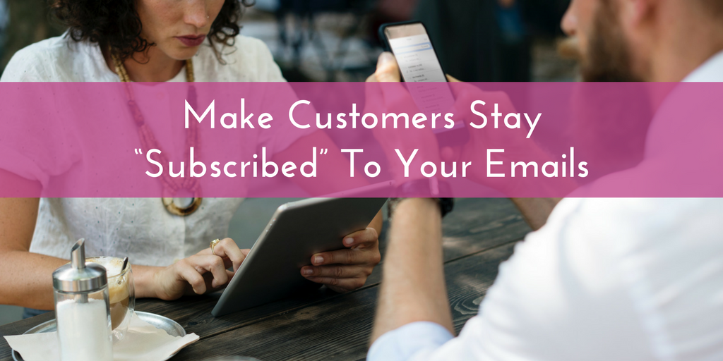 "Top 3 Strategies For Making Customers Stay ""Subscribed"" To Your Emails"