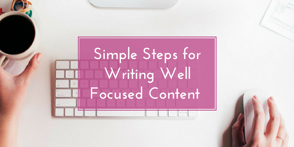 3 Simple and Easy Steps for Writing Well Focused Content