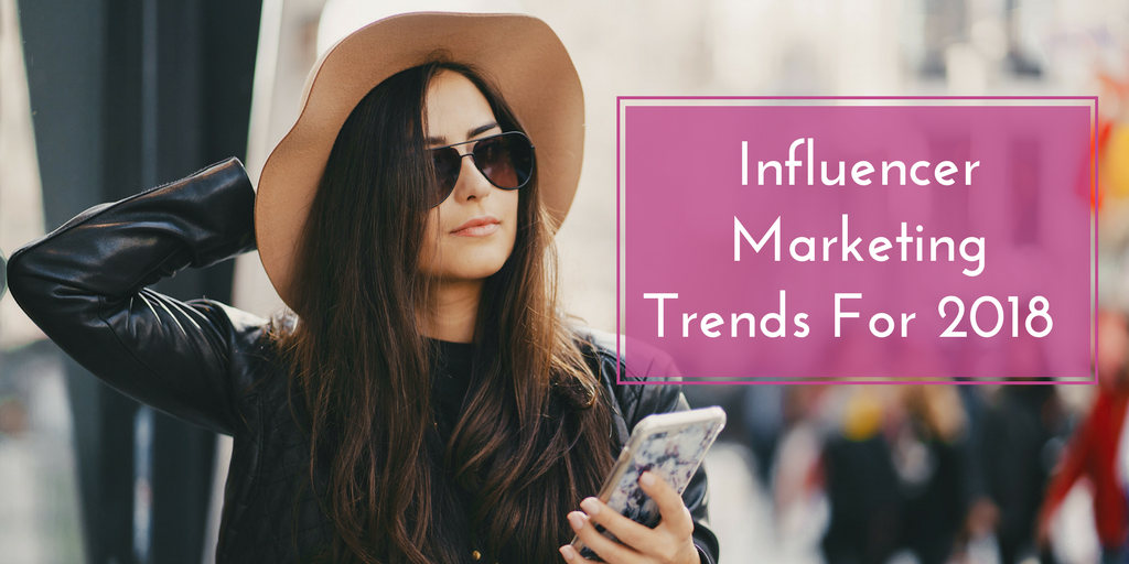 Top 3 Influencer Marketing Trends To Watch in 2018