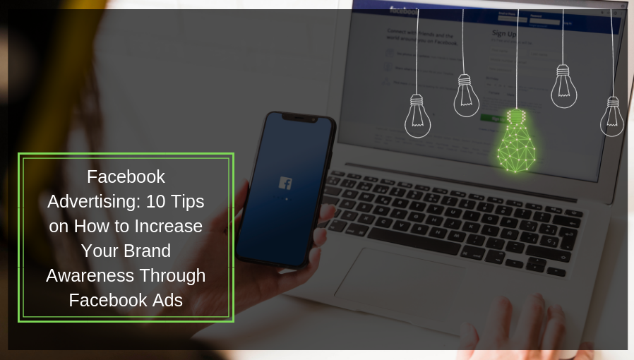 10 Tips on How to Increase Your Brand Awareness Through Facebook Ads